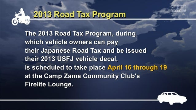 2013 Road Tax ProgramThe 2013 Road Tax Program, duringwhich vehicle owners can paytheir Japanese Road Tax and be issuedthe...