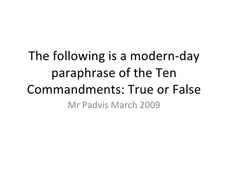 The following is a modern-day paraphrase of the Ten Commandments: True or False Mr Padvis March 2009