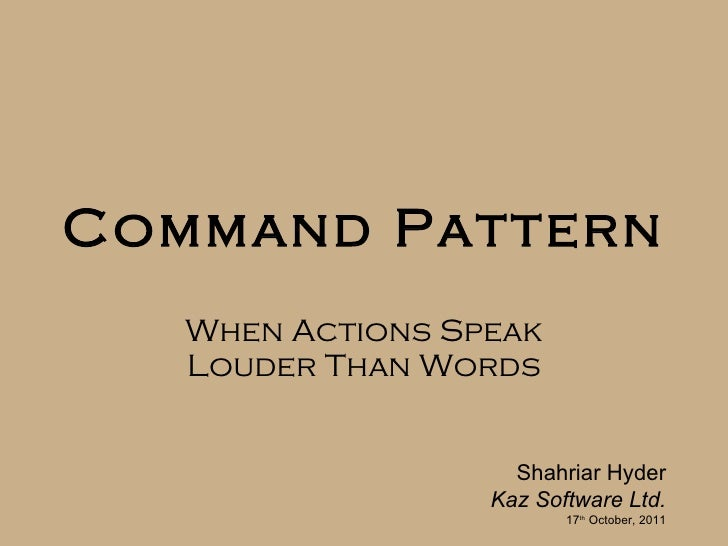 Command Pattern When Actions Speak Louder Than Words Shahriar Hyder Kaz Software Ltd. 17 th  October, 2011