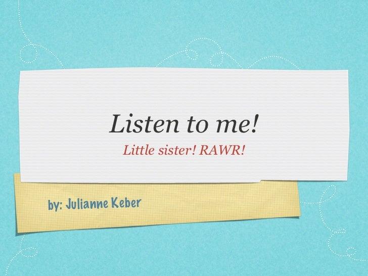 Listen to me!                   Little sister! RAWR!by: Ju li a n ne K eb er