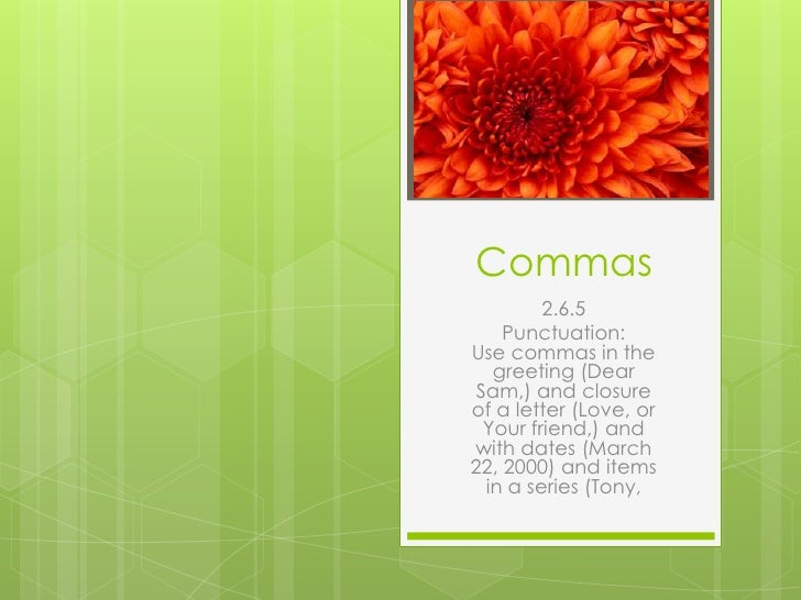 Commas<br />2.6.5 <br />Punctuation:Use commas in the greeting (Dear Sam,) and closure of a letter (Love, or Your friend,...