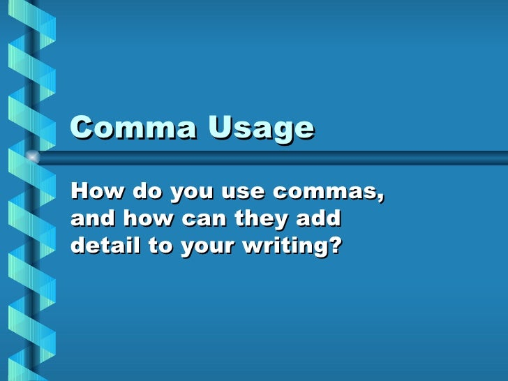 Comma Usage How do you use commas, and how can they add detail to your writing?