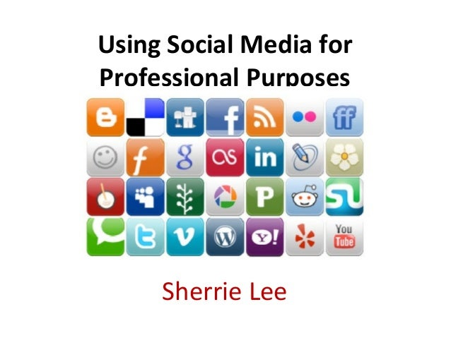 Using Social Media forProfessional Purposes     Sherrie Lee