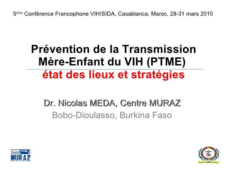 Prévention de la Transmission Mère-Enfant du VIH (PTME)  état des lieux et stratégies Dr. Nicolas MEDA, Centre MURAZ Bobo-...