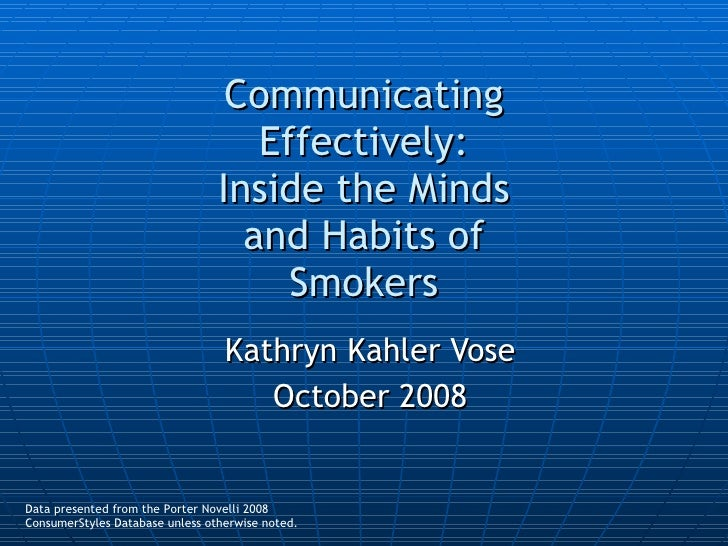 Communicating Effectively: Inside the Minds and Habits of Smokers Kathryn Kahler Vose October 2008 Data presented from the...