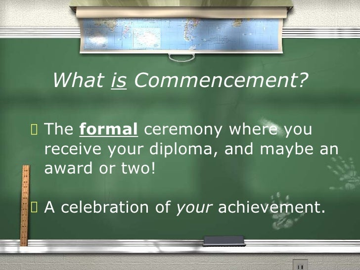 What is Commencement?<br />The ceremony where you: <br />will receive your diploma.<br />wear formal clothes & academic go...