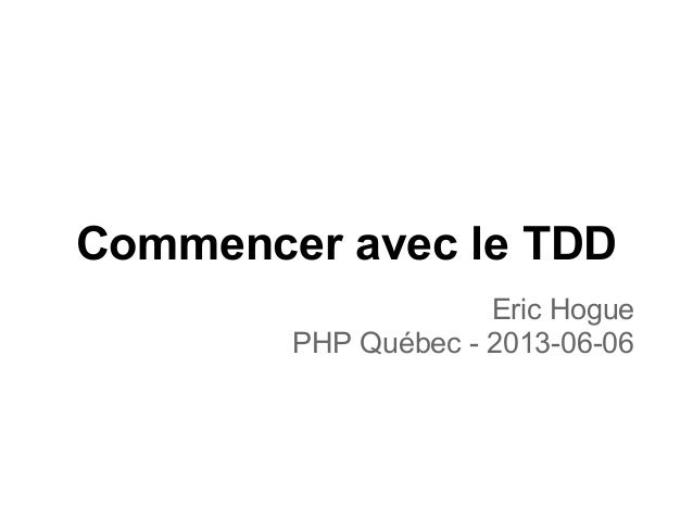 Commencer avec le TDDEric HoguePHP Québec - 2013-06-06