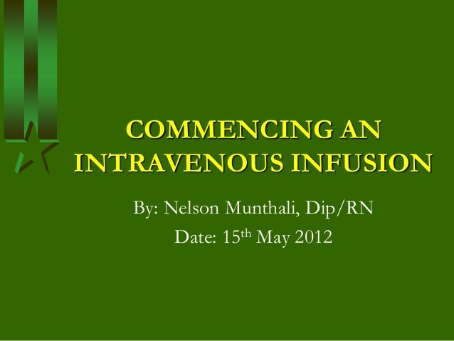 COMMENCING ANINTRAVENOUS INFUSION   By: Nelson Munthali, Dip/RN        Date: 15th May 2012