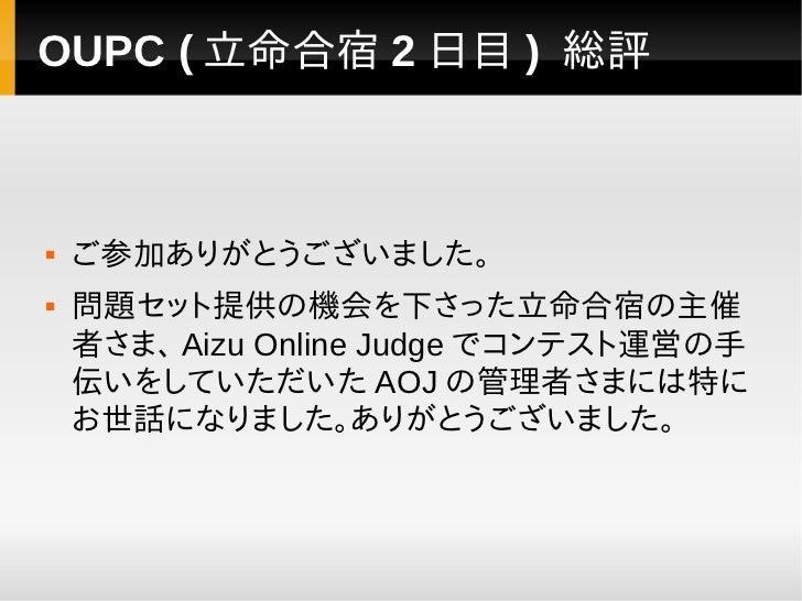 OUPC ( 立命合宿 2 日目 ) 総評   ご参加ありがとうございました。   問題セット提供の機会を下さった立命合宿の主催    者さま、 Aizu Online Judge でコンテスト運営の手    伝いをしていただいた AOJ ...