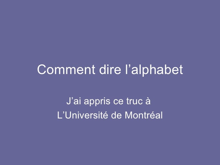Comment dire l'alphabet J'ai appris ce truc à  L'Université de Montréal