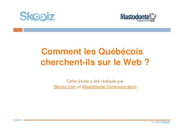 © 2007 Comment les Québécois cherchent-ils sur le Web ? Cette étude a été réalisée par Skooiz.com et Mastodonte Communicat...