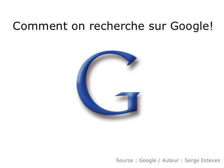 Comment on recherche sur Google!<br />Source : Google / Auteur : Serge Esteves<br />