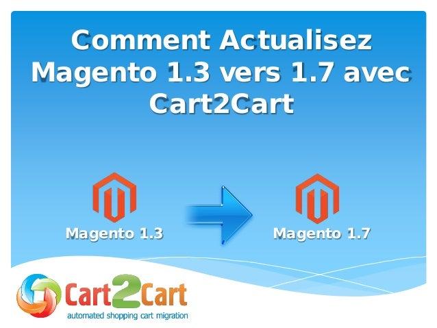 Comment Actualisez Magento 1.3 vers 1.7 avec Cart2Cart Magento 1.3 Magento 1.7
