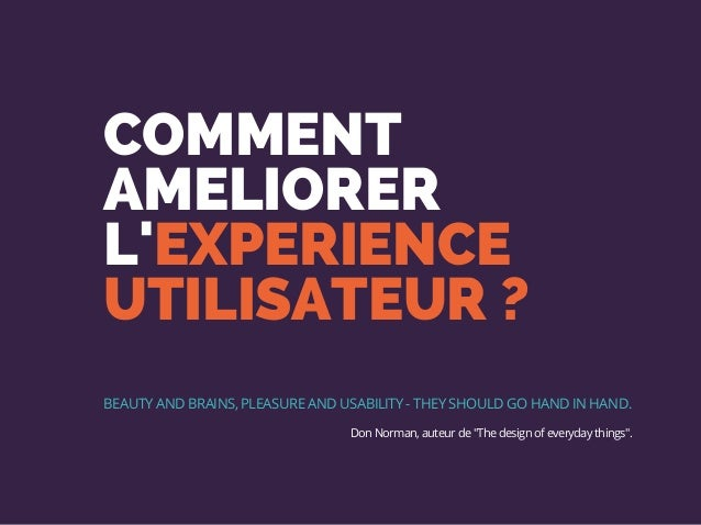 COMMENT AMELIORER L'EXPERIENCE UTILISATEUR ? BEAUTY AND BRAINS, PLEASURE AND USABILITY - THEY SHOULD GO HAND IN HAND. Don ...