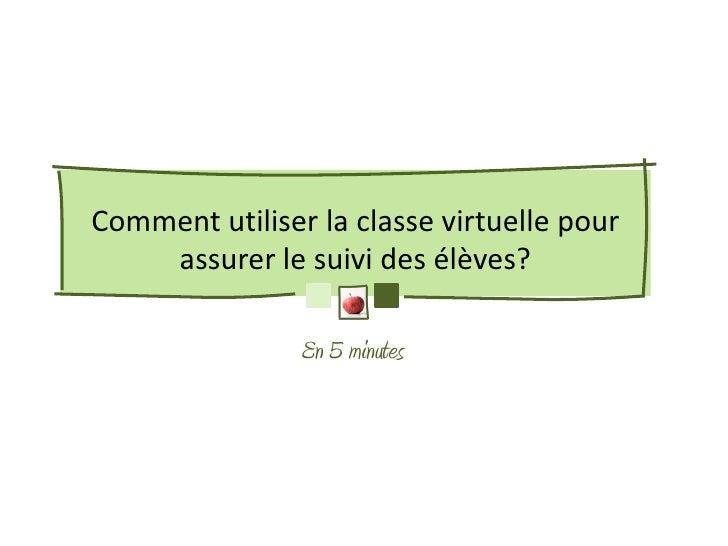 Comment utiliser la classe virtuelle pour    assurer le suivi des élèves?                En 5 minutes