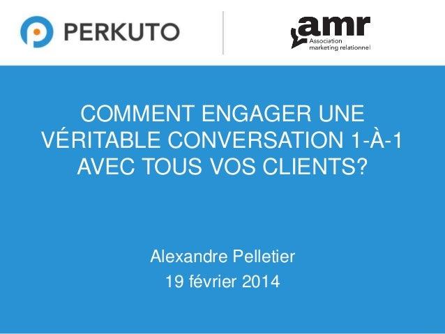 COMMENT ENGAGER UNE VÉRITABLE CONVERSATION 1-À-1 AVEC TOUS VOS CLIENTS?  Alexandre Pelletier 19 février 2014 1