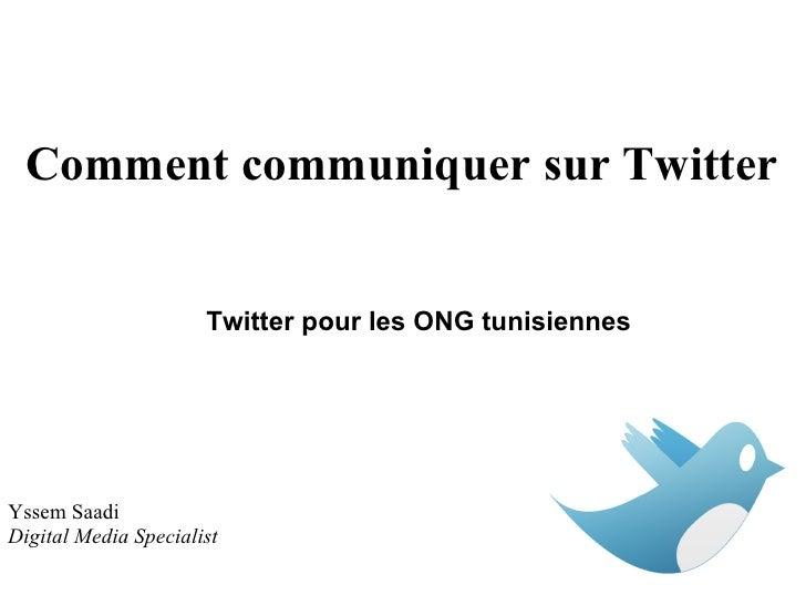 Comment communiquer sur Twitter                      Twitter pour les ONG tunisiennesYssem SaadiDigital Media Specialist