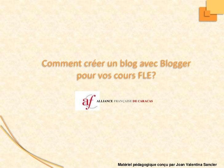 ALLIANCE FRANÇAISEDE CARACAS<br />Commentcréer un blog avecBloggerpour vos cours FLE?<br />Matérielpédagogiqueconçu par Jo...