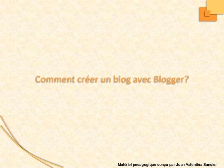 Comment créer un blog avec Blogger?                  Matériel pédagogique conçu par Joan Valentina Sancler