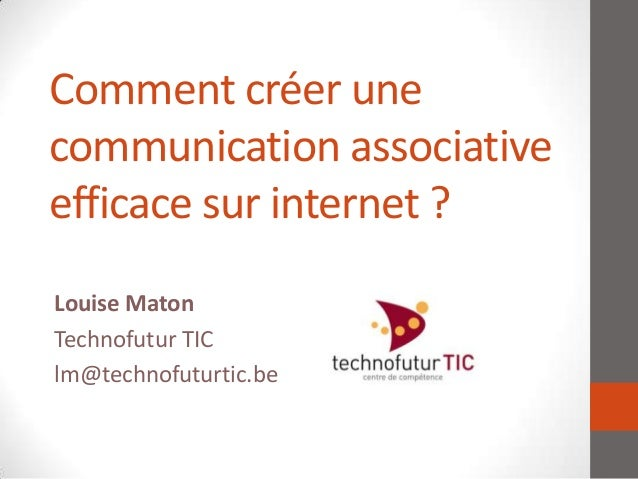 Comment créer unecommunication associativeefficace sur internet ?Louise MatonTechnofutur TIClm@technofuturtic.be