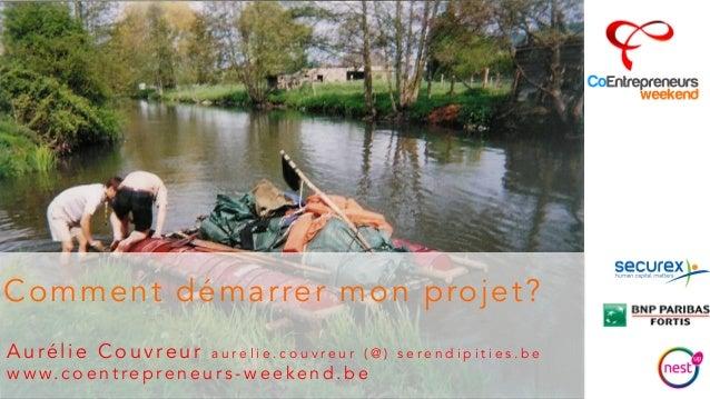 Comment démarrer mon projet?  Aurélie Couvre u r a u r e l i e . c o u v r e u r ( @ ) s e r e n d i p i t i e s . b e  ww...