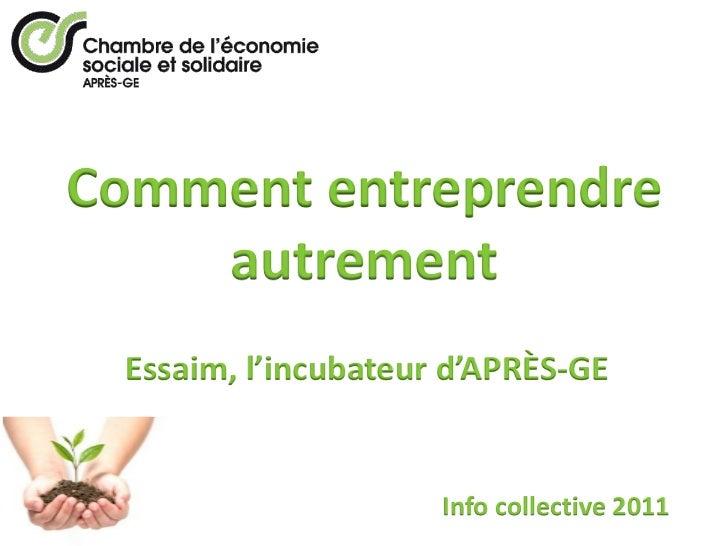 Comment entreprendre    autrement Essaim, l'incubateur d'APRÈS-GE                     Info collective 2011