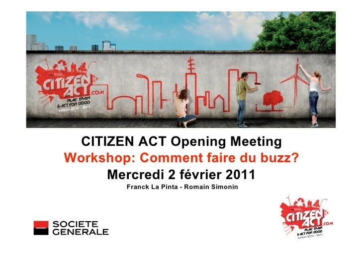 CITIZEN ACT Opening MeetingWorkshop: Comment faire du buzz?     Mercredi 2 février 2011        Franck La Pinta - Romain Si...