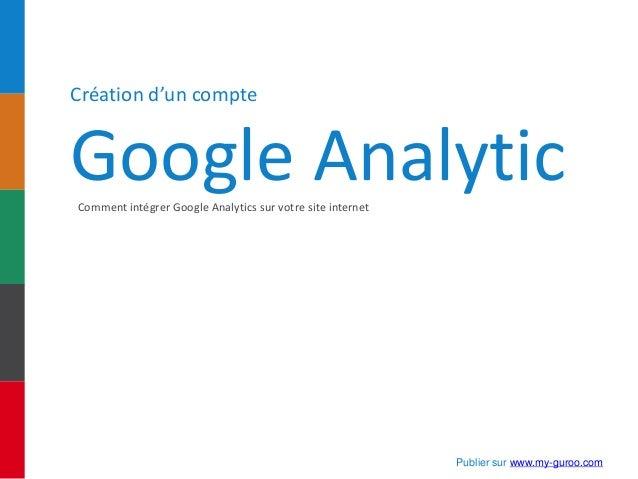 Création d'un compte Google AnalyticComment intégrer Google Analytics sur votre site internet Publier sur www.my-guroo.com
