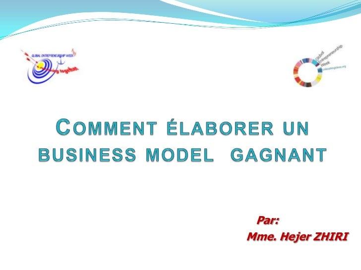Comment élaborer un business model  gagnant <br />Par: <br />Mme. Hejer ZHIRI<br />