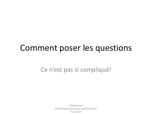 Comment poser les questions    Ce n'est pas si compliqué!                        T.MacKinnon         http://creativecommon...
