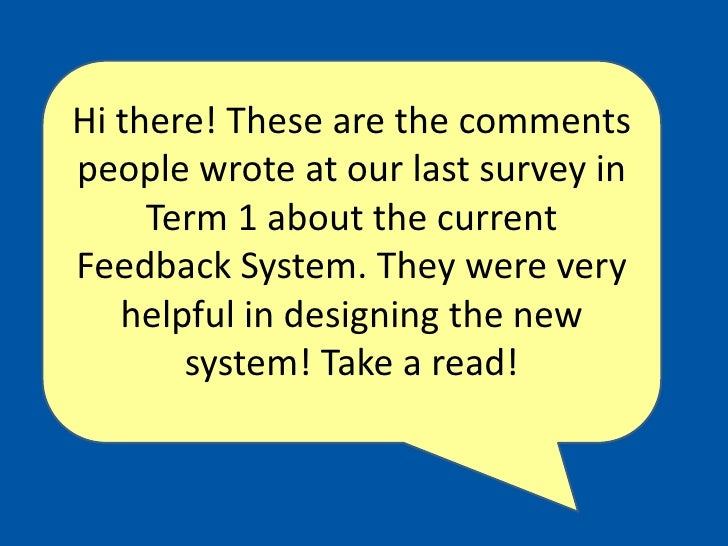 Hi there! These are the comments people wrote at our last survey in Term 1 about the current Feedback System. They were ve...