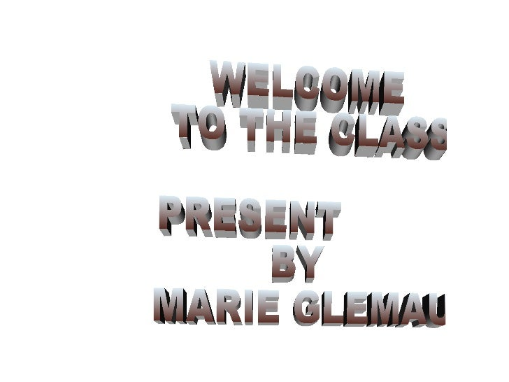 WELCOME TO THE CLASS! PRESENT  BY MARIE GLEMAUD