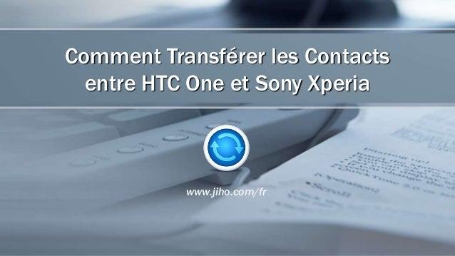 Comment Transférer les Contacts entre HTC One et Sony Xperia www.jiho.com/fr