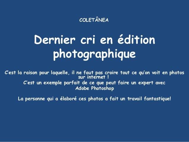 Dernier cri en édition photographique C'est la raison pour laquelle, il ne faut pas croire tout ce qu'on voit en photos su...