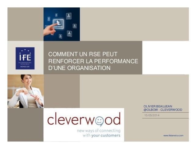www.ifebenelux.com COMMENT UN RSE PEUT RENFORCER LA PERFORMANCE D'UNE ORGANISATION 15/05/2014 OLIVIER BEAUJEAN @OLBOW - CL...