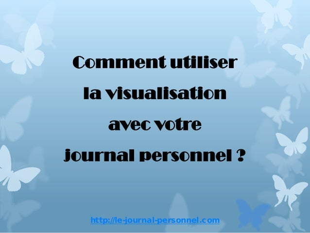 http://le-journal-personnel.comComment utiliserla visualisationavec votrejournal personnel ?