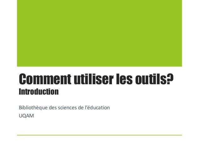 Comment utiliser les outils? Introduction Bibliothèque des sciences de l'éducation UQAM