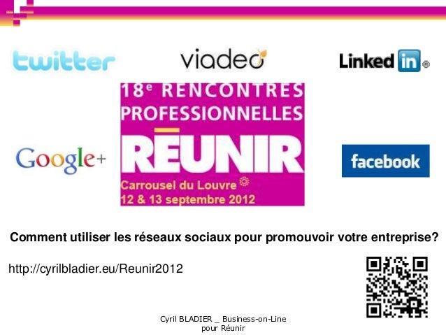 Comment utiliser les réseaux sociaux pour promouvoir votre entreprise?http://cyrilbladier.eu/Reunir2012                   ...