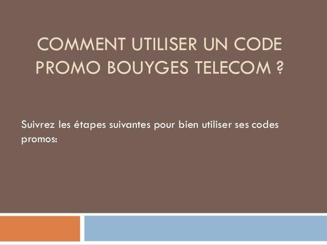 COMMENT UTILISER UN CODE PROMO BOUYGES TELECOM ? Suivrez les étapes suivantes pour bien utiliser ses codes promos: