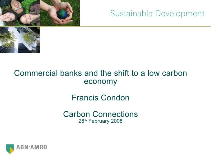 Commercial banks and the shift to a low carbon economy Francis Condon Carbon Connections 28 th  February 2008