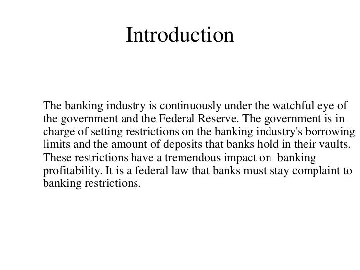 IntroductionThe banking industry is continuously under the watchful eye ofthe government and the Federal Reserve. The gove...