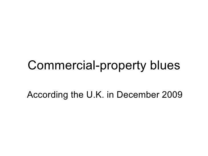 Commercial-property   blues According the U.K.  i n December 2009