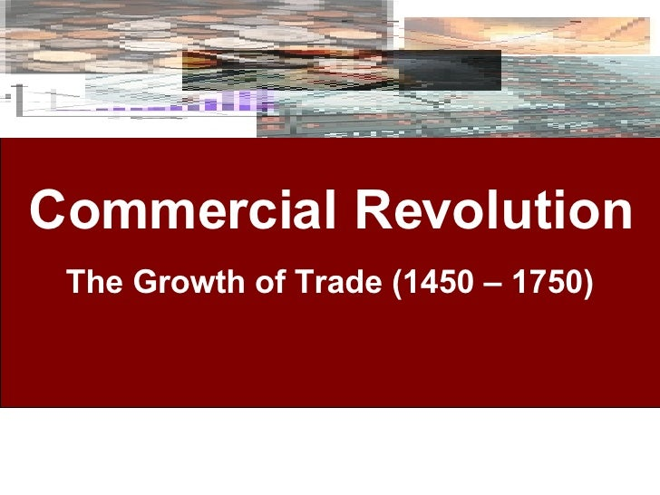 Commercial Revolution The Growth of Trade (1450 – 1750)