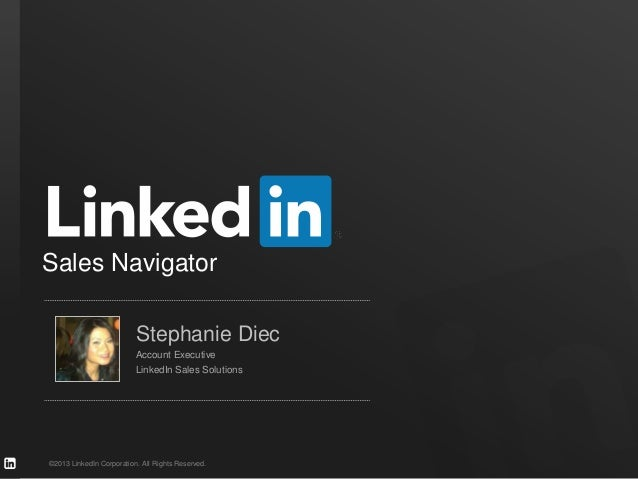 ©2013 LinkedIn Corporation. All Rights Reserved.Sales NavigatorStephanie DiecAccount ExecutiveLinkedIn Sales Solutions