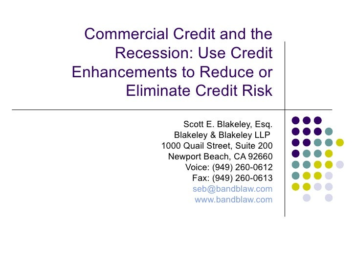 Commercial Credit and the Recession: Use Credit Enhancements to Reduce or Eliminate Credit Risk Scott E. Blakeley, Esq. Bl...