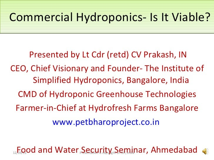 Commercial Hydroponics- Is It Viable? <ul><li>Presented by Lt Cdr (retd) CV Prakash, IN </li></ul><ul><li>CEO, Chief Visio...