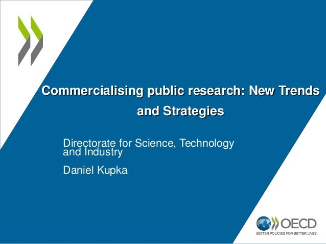 Commercialising public research: New Trends and Strategies Directorate for Science, Technology and Industry Daniel Kupka