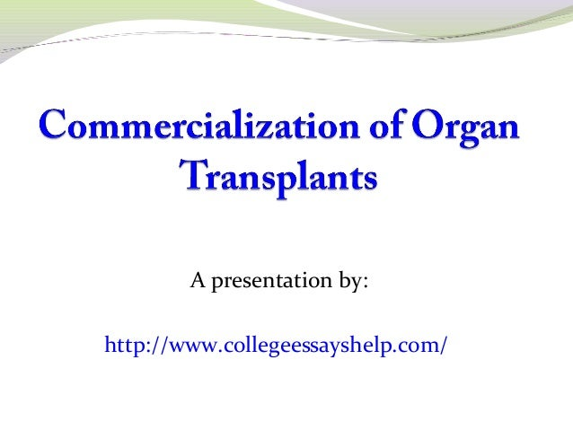 commercialization of organ transplant essay Illiteracy, and lack of enforcement of law leading to trading and commercialization of human organ and exploitation and even deaths of many innocent is the reality to prevent commercialization in human organs, government of india enacted the transplantation of human organ act (tohoa) in the year 1994 this principal.