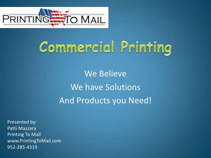 Commercial Printing<br />We Believe<br />We have Solutions<br />And Products you Need!<br />Presented by: <br />Patti Mazz...