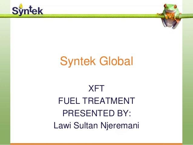 Syntek Global XFT FUEL TREATMENT PRESENTED BY: Lawi Sultan Njeremani